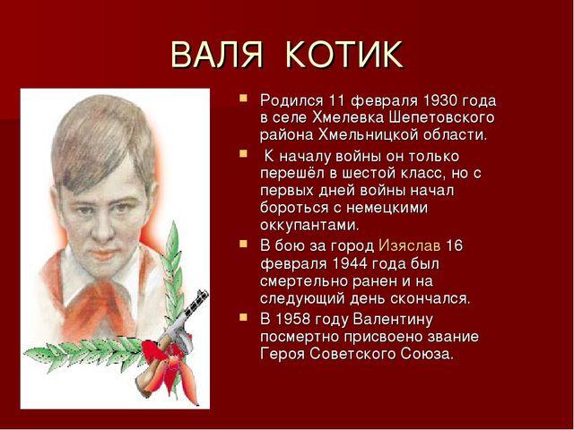 ВАЛЯ КОТИК Родился 11 февраля 1930 года в селе Хмелевка Шепетовского района Х...