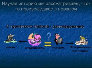 Изучая историю мы рассматриваем, что-то произошедшее в прошлом С греческого h