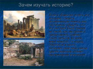 Зачем изучать историю? Если у общества отнять его историю, стереть историческ