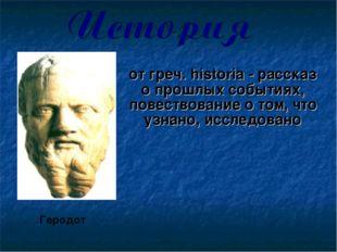 от греч. historia - рассказ о прошлых событиях, повествование о том, что узна