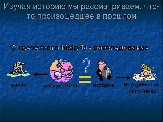 Изучая историю мы рассматриваем, что-то произошедшее в прошлом С греческого h...