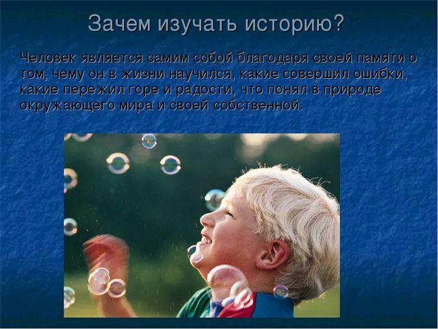 Зачем изучать историю? Человек является самим собой благодаря своей памяти о...