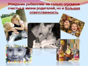 Рождение ребеночка- не только огромное счастье в жизни родителей, но и больша