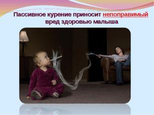 Пассивное курение приносит непоправимый вред здоровью малыша