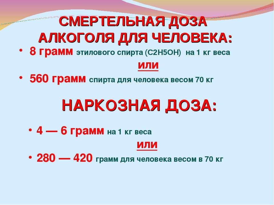 8 грамм этилового спирта (С2H5ОН) на 1кг веса или 560 грамм спирта для челов...