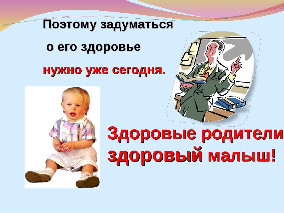 Поэтому задуматься о его здоровье нужно уже сегодня. Здоровые родители – здо...