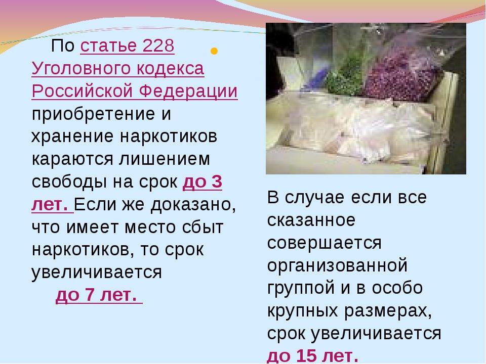 По статье 228 Уголовного кодекса Российской Федерации приобретение и хранени...