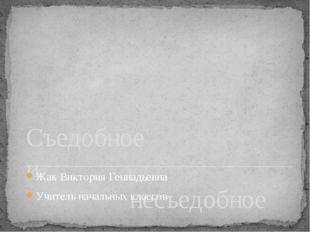 Съедобное и несъедобное Жак Виктория Геннадьевна Учитель начальных классов