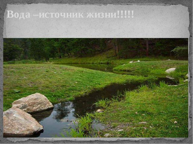 Вода –источник жизни!!!!!
