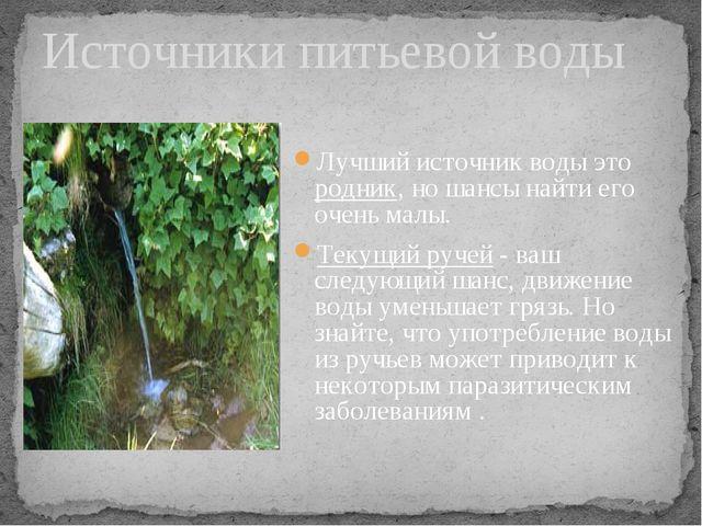 Лучший источник воды это родник, но шансы найти его очень малы. Текущий ручей...