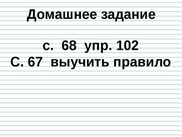 Домашнее задание с. 68 упр. 102 С. 67 выучить правило