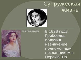 Супружеская жизнь В 1828 году Грибоедов получил назначение полномочным послан