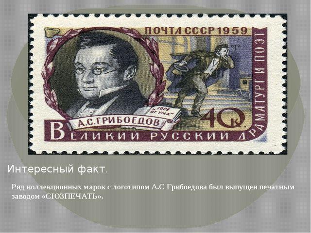 Интересный факт. Ряд коллекционных марок с логотипом А.С Грибоедова был выпущ...
