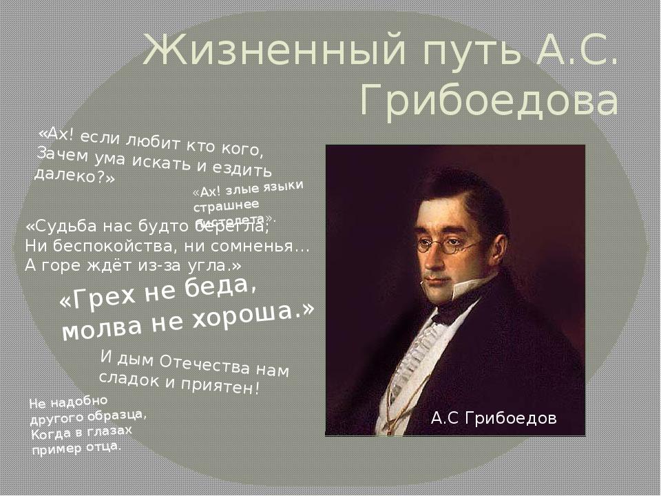 Жизненный путь А.С. Грибоедова А.С Грибоедов «Ах! если любит кто кого, Зачем...