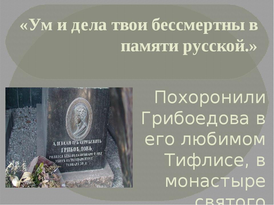 «Ум и дела твои бессмертны в памяти русской.» Похоронили Грибоедова в его люб...