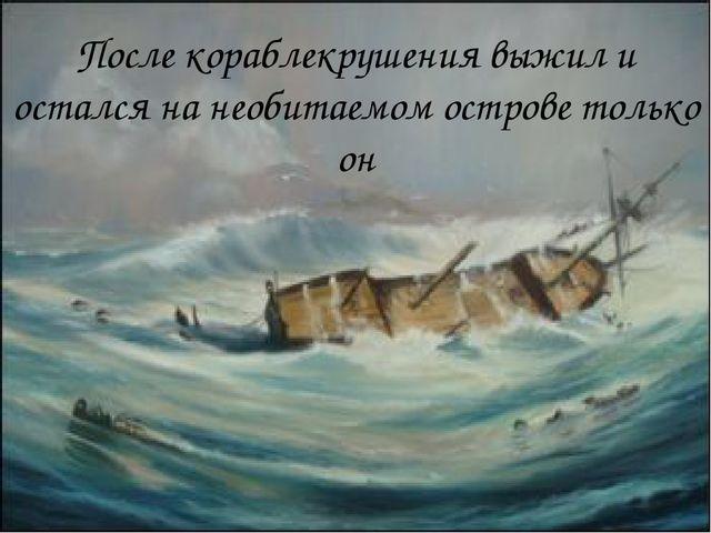 После кораблекрушения выжил и остался на необитаемом острове только он