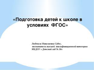 «Подготовка детей к школе в условиях ФГОС» Людмила Николаевна Судос, воспитат
