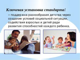 Ключевая установка стандарта! – поддержка разнообразия детства через создание