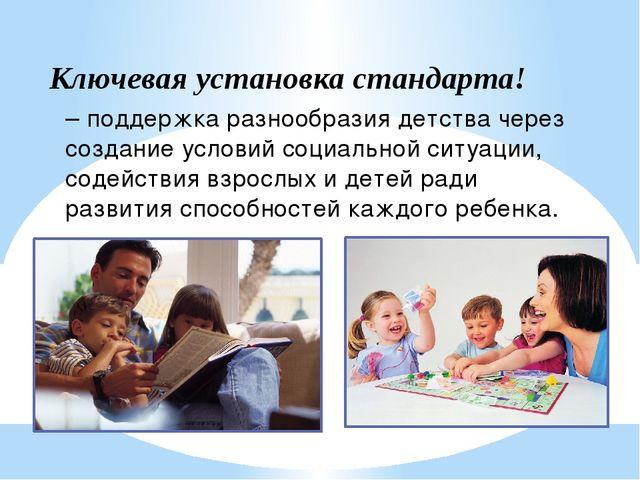 Ключевая установка стандарта! – поддержка разнообразия детства через создание...
