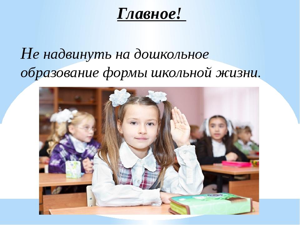 Главное! Не надвинуть на дошкольное образование формы школьной жизни.