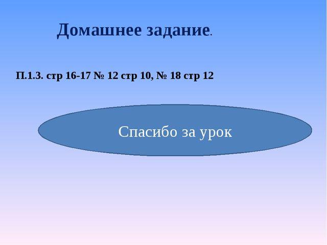 Домашнее задание. П.1.3. стр 16-17 № 12 стр 10, № 18 стр 12 Спасибо за урок
