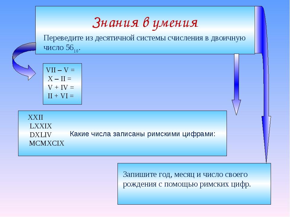 Знания в умения Какие числа записаны римскими цифрами: VII – V = X – II = V +...