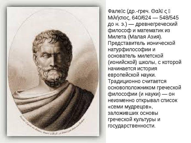Фале́с (др.-греч. Θαλῆς ὁ Μιλήσιος, 640/624 — 548/545 до н. э.) — древнегрече...