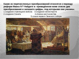 Какие из перечисленных преобразований относятся к периоду реформ Ивана IV? На