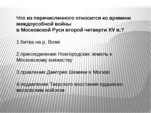 Что из перечисленного относится ко времени междоусобной войны в Московской Ру