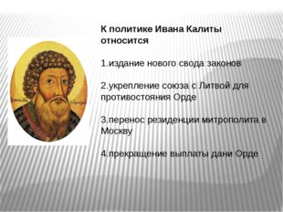 К политике Ивана Калиты относится   1.издание нового свода законов   2.ук
