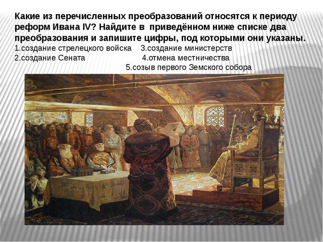 Какие из перечисленных преобразований относятся к периоду реформ Ивана IV? На...
