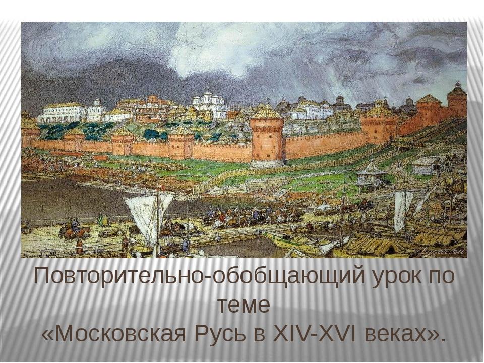 Повторительно-обобщающий урок по теме «Московская Русь в XIV-XVI веках».
