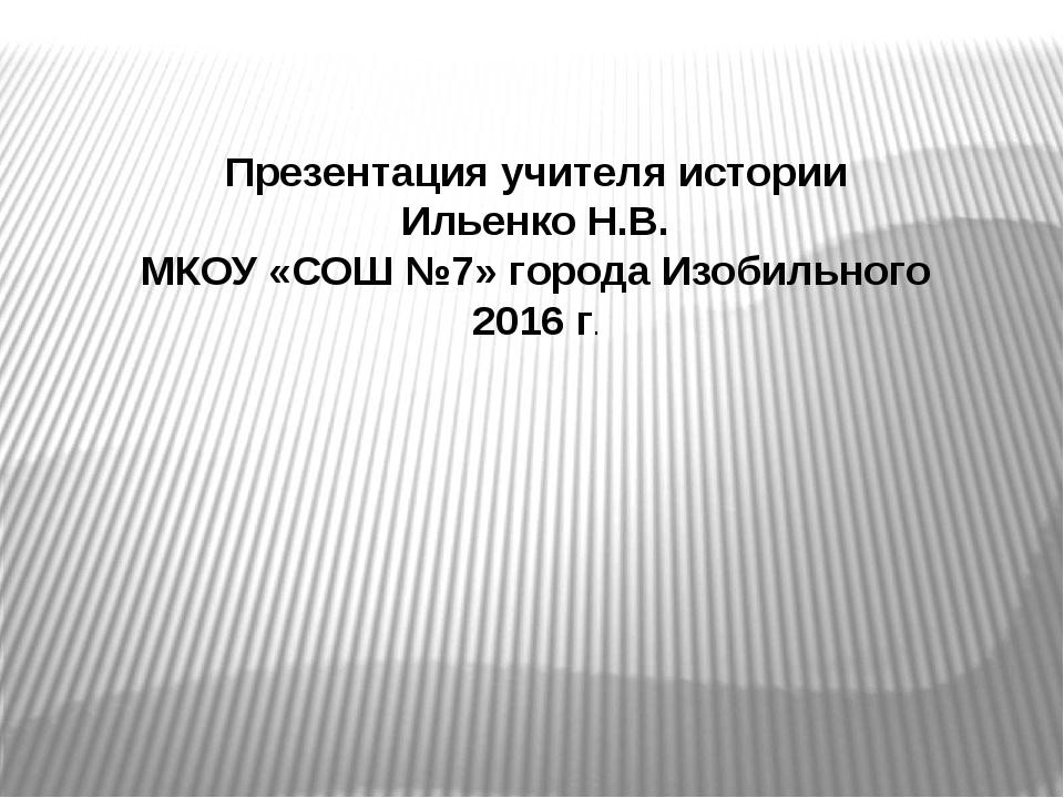 Презентация учителя истории Ильенко Н.В. МКОУ «СОШ №7» города Изобильного 201...