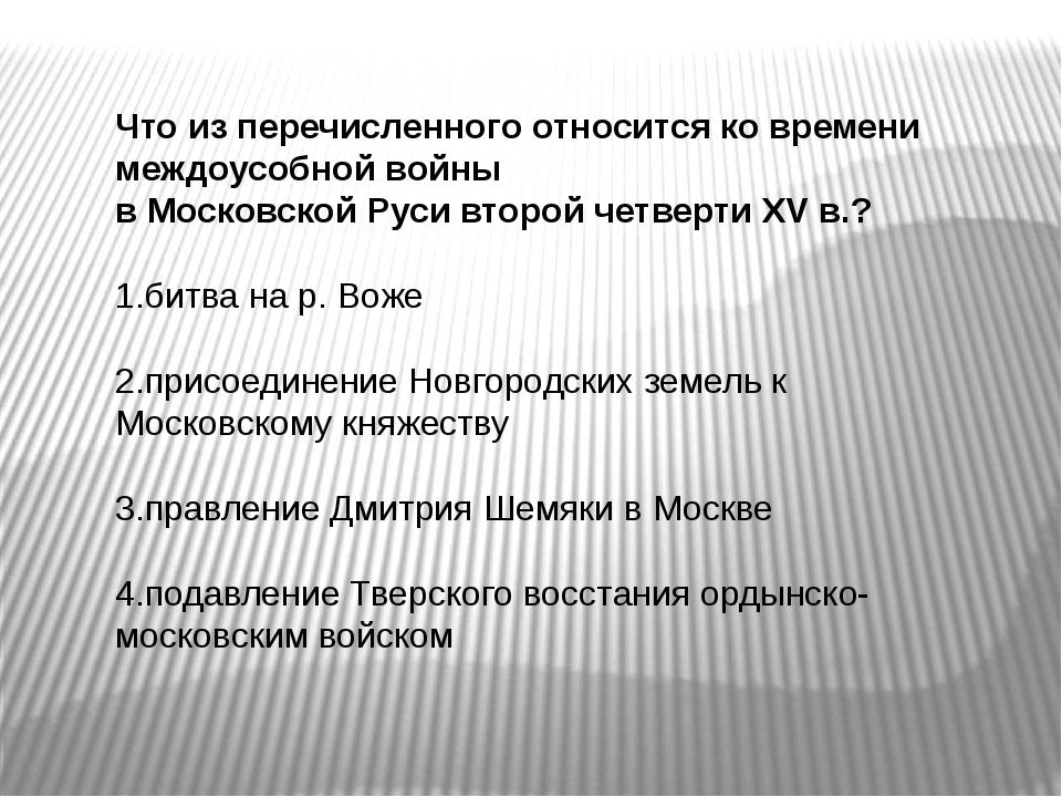 Что из перечисленного относится ко времени междоусобной войны в Московской Ру...