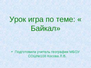 Урок игра по теме: « Байкал» Подготовила учитель географии МБОУ СОШ№108 Косо
