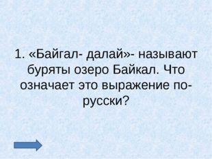 1. «Байгал- далай»- называют буряты озеро Байкал. Что означает это выражение