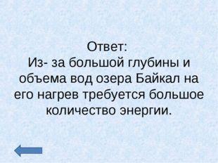 Ответ: Из- за большой глубины и объема вод озера Байкал на его нагрев требует