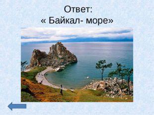 Ответ: « Байкал- море»