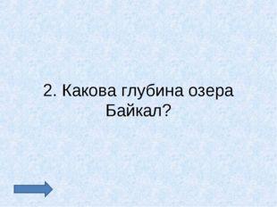 2. Какова глубина озера Байкал?