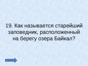 19. Как называется старейший заповедник, расположенный на берегу озера Байкал?