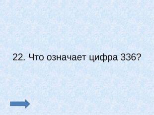 22. Что означает цифра 336?