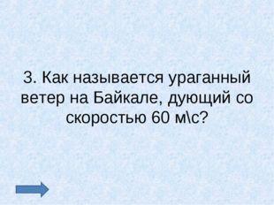 3. Как называется ураганный ветер на Байкале, дующий со скоростью 60 м\с?