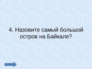 4. Назовите самый большой остров на Байкале?