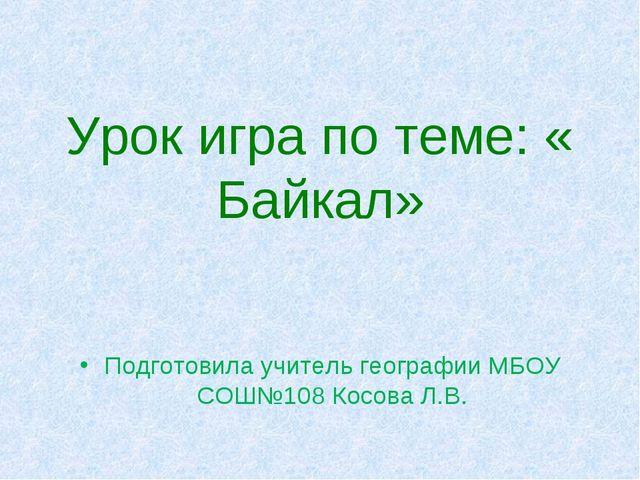 Урок игра по теме: « Байкал» Подготовила учитель географии МБОУ СОШ№108 Косо...