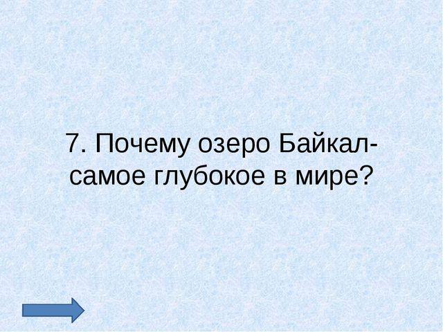7. Почему озеро Байкал- самое глубокое в мире?