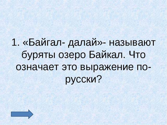 1. «Байгал- далай»- называют буряты озеро Байкал. Что означает это выражение...