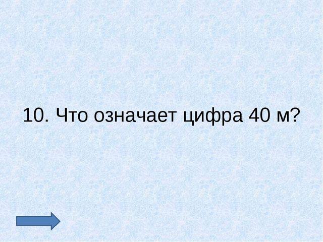 10. Что означает цифра 40 м?