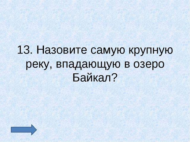 13. Назовите самую крупную реку, впадающую в озеро Байкал?