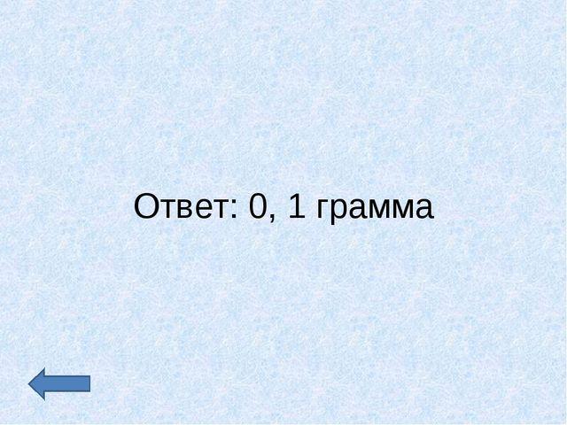 Ответ: 0, 1 грамма