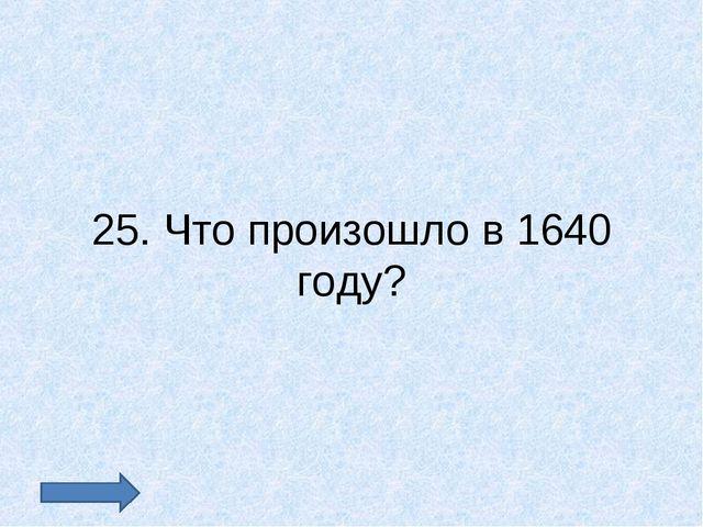 25. Что произошло в 1640 году?